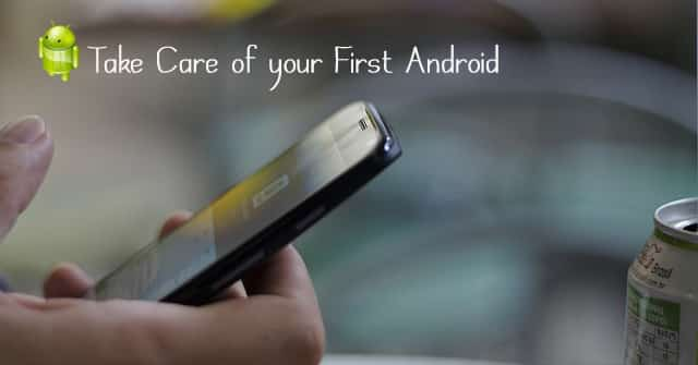 Take Care of your First Android Phone